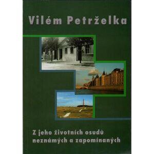 Vilém Petrželka. Z jeho životních osudů neznámých a zapomínaných - Ivan Petrželka