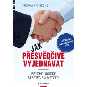 Jak přesvědčivě vyjednávat. Psychologické strategie a metody - Thomas Fritzsche