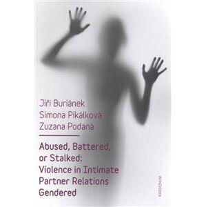 Abused, Battered, or Stalked. Violence in Intimate Partner Relations Gendered - Jiří Buriánek, Simona Pikálková, Zuzana Podaná