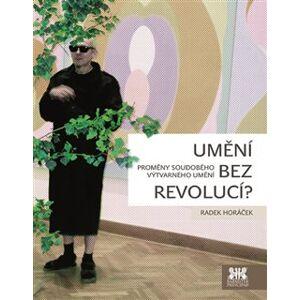 Umění bez revolucí?. Proměny soudobého výtvarného umění - Radek Horáček