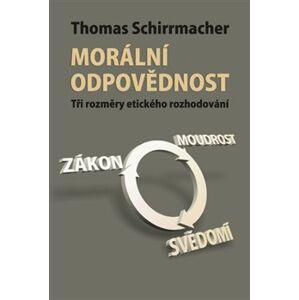 Morální odpovědnost. Tři rozměry etického rozhodování - Thomas Schirrmacher