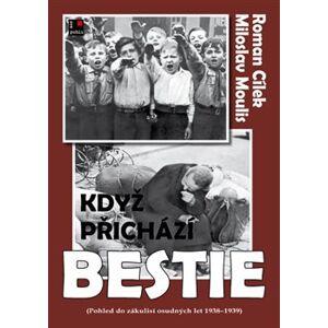 Když přichází bestie. Pohled do zákulisí osudných let 1938-1939 - Roman Cílek, Miloslav Moulis