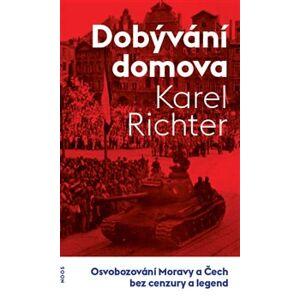 Dobývání domova. Osvobozování Moravy a Čech bez cenzury a legend - Karel Richter
