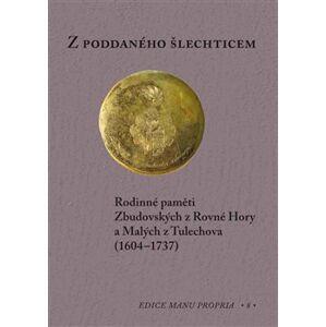 Z poddaného šlechticem. Rodinné paměti Zbudovských z Rovné Hory a Malých z Tulechova (1604-1737)