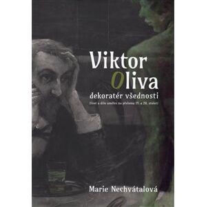 Viktor Oliva - dekoratér všednosti. Život a dílo umělce na přelomu 19. a 20. století - Marie Nechvátalová