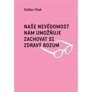 Naše nevědomost nám umožňuje zachovat si zdravý rozum - Dalibor Vítek