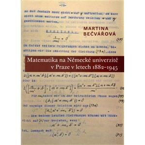 Matematika na Německé univerzitě v Praze v letech 1882-1945 - Martina Bečvářová