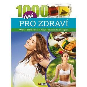 1000 tipů pro zdraví. Výživa, léčivá příroda, pohyb, harmonická životospráva - kol.