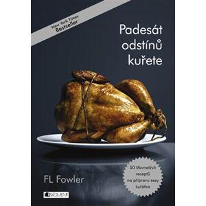 Padesát odstínů kuřete. 50 šťavňatých receptů na přípravu sexy kuřátka - F. L. Fowler