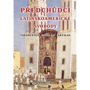 Předchůdci latinskoamerické svobody. Tiradentes, Hidalgo, Artigas - Jan Klíma