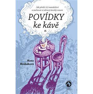 Povídky ke kávě II.. aneb Jak přežít (v) manželství a zachovat si zdravý ženský rozum - Hana Hrabáková