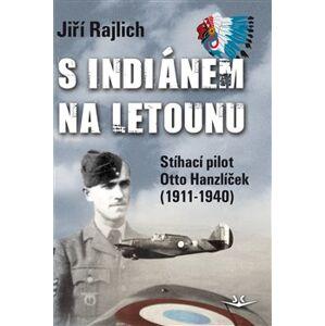 S Indiánem na letounu. Stíhací pilot Otto Hanzlíček (1911-1940) - Jiří Rajlich