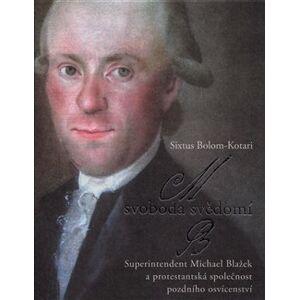 Svoboda svědomí. Superintendent Michael Blažek a protestantská společnost pozdního osvícenství - Sixtus Bolom-Kotari