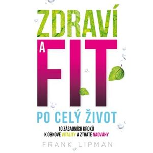 Zdraví a fit po celý život. 10 zásadních kroků k obnově vitality a ztrátě nadváhy - Frank Lipman
