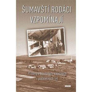 Šumavští rodáci vzpomínají. Příběhy z bouřlivých válečných i poválečných let - kol.