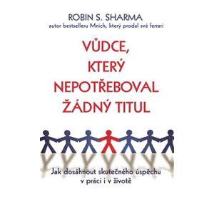 Vůdce, který nepotřeboval žádný titul. Jak dosáhnout skutečného úspěchu v práci i v životě - Robin S. Sharma