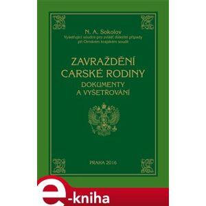 Zavraždění carské rodiny. Dokumenty a vyšetřování - Nikolaj Alexejevič Sokolov e-kniha