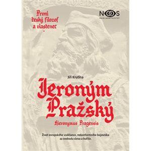 První český filozof a vlastenec Jeroným Pražský. Život evropského vzdělance, nekonformního bojovníka za svobodu slova a buřiče - Jiří Krutina