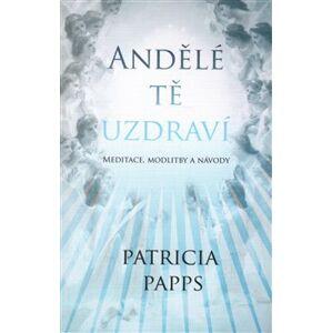 Andělé tě uzdraví. Meditace, modlitby a návody - Patricia Papps