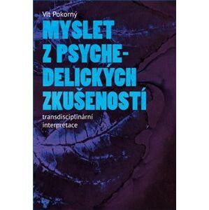 Myslet z psychedelických zkušeností. Transdisciplinární interpretace - Vít Pokorný