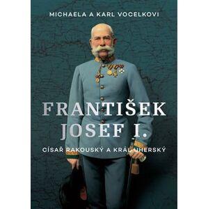 František Josef I.. Císař rakouský a král uherský - Michaela Vocelková, Karl Vocelka