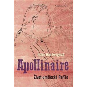 Apollinaire. Život umělecké Paříže - Julia Hartwigová