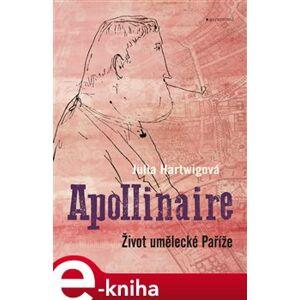 Apollinaire. Život umělecké Paříže - Julia Hartwigová e-kniha