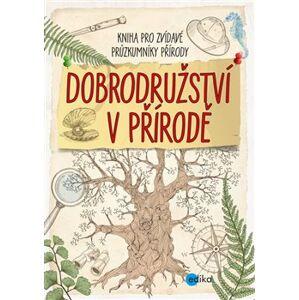 Dobrodružství v přírodě. Kniha pro zvídavé průzkumníky přírody - kolektiv