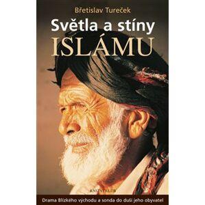 Světla a stíny islámu. Drama Blízkého východu a sonda do duší jeho obyvatel - Břetislav Tureček