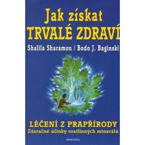 Jak získat trvalé zdraví. Léčení z prapřírody - Zázračné účinky rrostlinných minerálů - Shalila Sharamon, Bodo J. Baginski