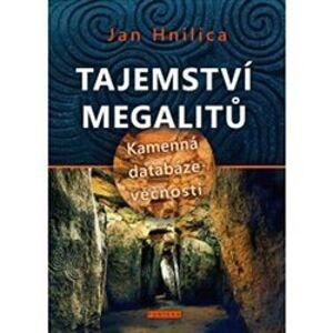 Tajemství megalitů. Kamenná databáze věčnosti - Jan Hnilica