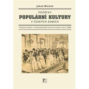 Počátky populární kultury v českých zemích. Tištěná média a velkoměstská kultura kolem roku 1900 - Jakub Machek