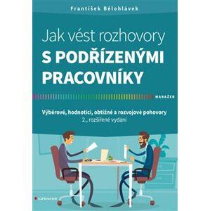 Jak vést rozhovory s podřízenými pracovníky. Výběrové, hodnoticí, obtížné a rozvojové pohovory - 2., rozšířené vydání - František Bělohlávek