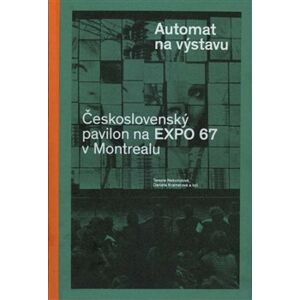 Automat na výstavu. Československý pavilon na Expo 67 v Montrealu - Terezie Nekvindová, Daniela Kramerová
