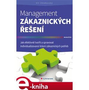 Management zákaznických řešení. Jak efektivně tvořit a spravovat individualizovaná řešení zákaznických potřeb - Vít Chlebovský e-kniha