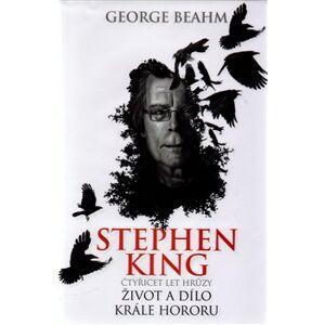 Stephen King - Čtyřicet let hrůzy. Život a dílo krále hororu - George Beahm