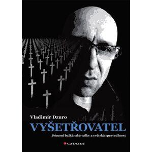Vyšetřovatel. Démoni balkánské války a světská spravedlnost - Vladimír Dzuro