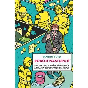 Roboti nastupují. Automatizace, umělá inteligence a hrozba budoucnosti bez práce - Martin Ford