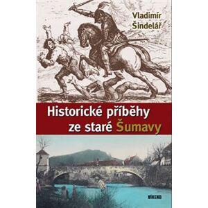 Historické příběhy ze staré Šumavy - Vladimír Šindelář