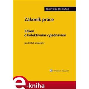 Zákoník práce. Zákon o kolektivním vyjednávání. Praktický komentář - kolektiv autorů, Jan Pichrt e-kniha