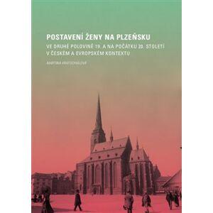 Postavení ženy na Plzeňsku ve druhé polovině 19. a na počátku 20. století v českém a evropském kontextu - Martina Kratochvílová