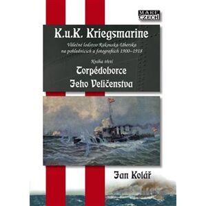 Torpédoborce Jeho Veličenstva. K.u.K. Kriegsmarine 3 - Válečné loďstvo Rakouska-Uherska na pohlednicích a fotografiích 1900-1918 - Jan Kolář