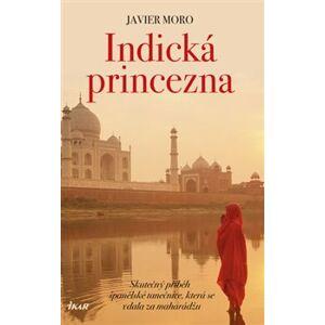 Indická princezna. Skutečný příběh španělské tanečnice, která se vdala za mahárádžu - Javier Moro