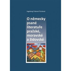 O německy psané literatuře pražské, moravské a židovské - Indeborg Fialová-Fürstová