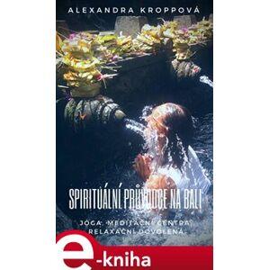 Spirituální průvodce na Bali. Jóga, meditační centra, relaxační dovolená - Alexandra Kroppová e-kniha