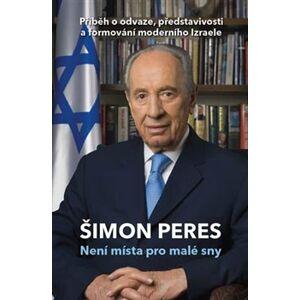 Není místa pro malé sny. Příběh o odvaze, představivosti a formování moderního Izraele - Šimon Peres