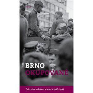 Brno okupované. Průvodce městem v letech 1968-1969 - Michal Konečný, Alexandr Brummer