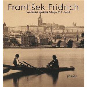 František Fridrich. vynikající pražský fotograf 19. století - Kateřina Bečková, Jiří Koliš, Pavel Scheufler