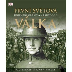 První světová válka: Unikátní obrazový průvodce od Sarajeva k Versailles - R. G. Grant