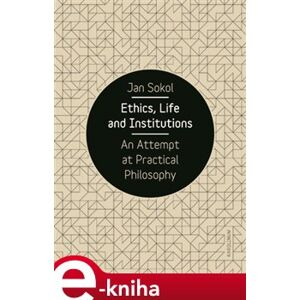 Ethics, Life and Institutions. An Attempt at Practical Philosophy - Jan Sokol e-kniha